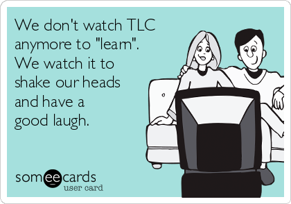 "We don't watch TLC anymore to ""learn"". We watch it to shake our heads and have a good laugh."