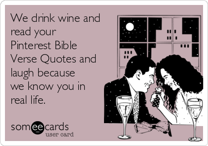 We drink wine and read your Pinterest Bible Verse Quotes and laugh because we know you in real life.