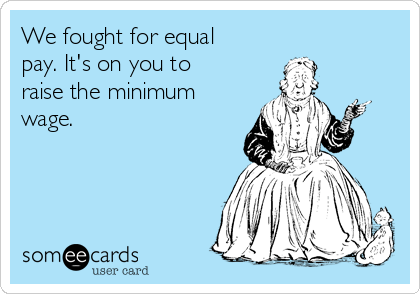 We fought for equal pay. It's on you to raise the minimum wage.