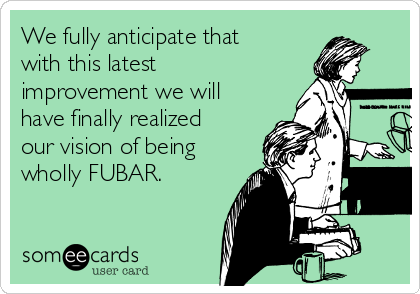 We fully anticipate that  with this latest improvement we will have finally realized our vision of being wholly FUBAR.