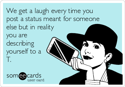 We get a laugh every time you post a status meant for someone else but in reality you are describing yourself to a T.