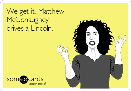 We get it, Matthew McConaughey drives a Lincoln.