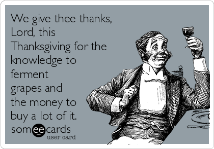 We give thee thanks, Lord, this Thanksgiving for the knowledge to ferment grapes and the money to buy a lot of it.