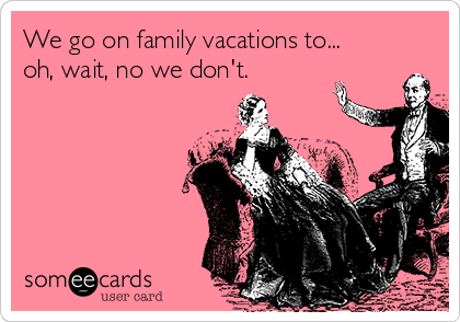 We go on family vacations to... oh, wait, no we don't.