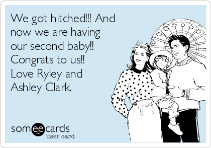 We got hitched!!! And now we are having our second baby!! Congrats to us!! Love Ryley and Ashley Clark.