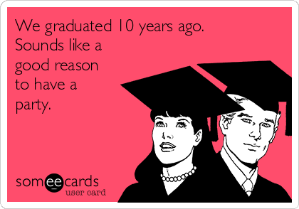 We graduated 10 years ago. Sounds like a good reason to have a party.
