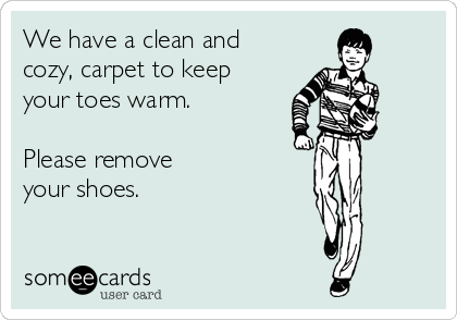 We have a clean and cozy, carpet to keep your toes warm.  Please remove your shoes.