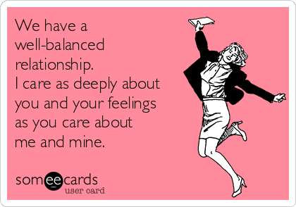 We have a well-balanced relationship.  I care as deeply about you and your feelings as you care about  me and mine.