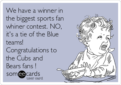 We have a winner in the biggest sports fan whiner contest. NO, it's a tie of the Blue teams! Congratulations to the Cubs and Bears fans !