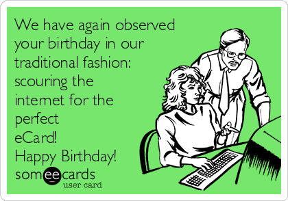 We have again observed your birthday in our traditional fashion:  scouring the internet for the perfect eCard! Happy Birthday!