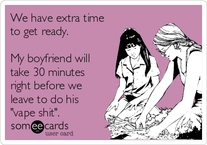 "We have extra time to get ready.  My boyfriend will take 30 minutes right before we leave to do his  ""vape shit""."