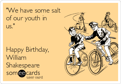 """We have some salt of our youth in us.""   Happy Birthday,  William Shakespeare"