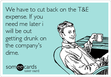 We have to cut back on the T&E expense. If you need me later i will be out getting drunk on the company's dime.