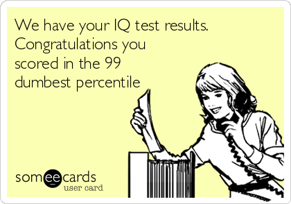 We have your IQ test results. Congratulations you scored in the 99 dumbest percentile