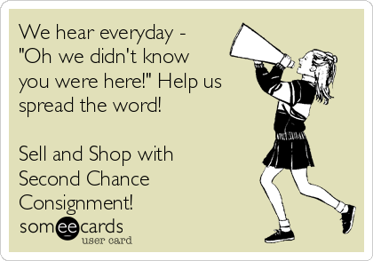 "We hear everyday - ""Oh we didn't know you were here!"" Help us spread the word!   Sell and Shop with Second Chance Consignment!"