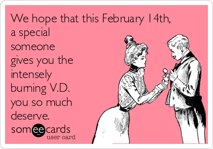We hope that this February 14th,  a special  someone  gives you the intensely burning V.D.  you so much deserve.