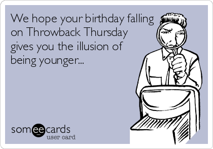 We hope your birthday falling on Throwback Thursday gives you the illusion of being younger...