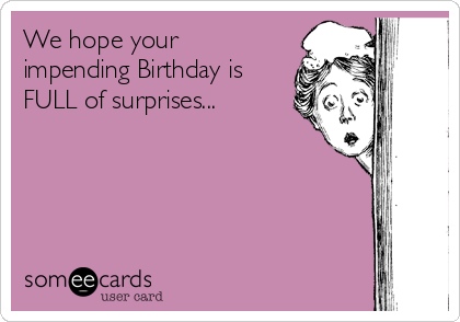 We hope your impending Birthday is FULL of surprises...