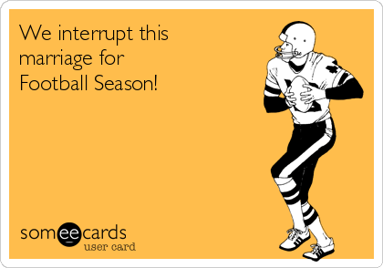 We interrupt this marriage for Football Season!