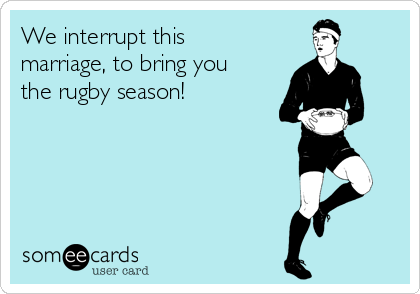 We interrupt this marriage, to bring you the rugby season!