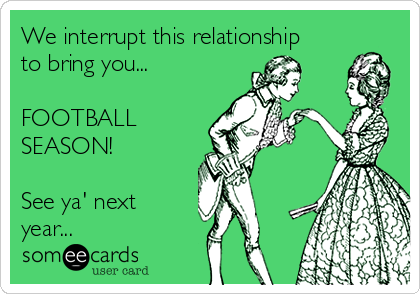 We interrupt this relationship to bring you...    FOOTBALL SEASON!     See ya' next year...