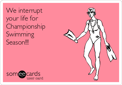 We interrupt  your life for  Championship Swimming Season!!!