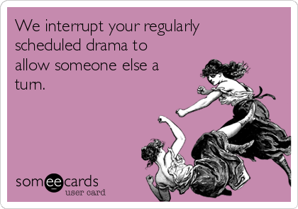 We interrupt your regularly scheduled drama to allow someone else a turn.