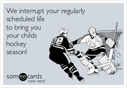 We interrupt your regularly scheduled life to bring you your childs hockey season!