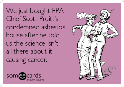 We just bought EPA Chief Scott Pruitt's condemned asbestos house after he told us the science isn't all there about it causing cancer.
