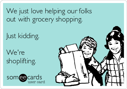 We just love helping our folks out with grocery shopping.  Just kidding.   We're shoplifting.