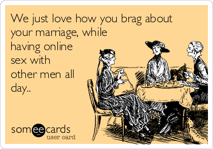 We just love how you brag about your marriage, while having online sex with other men all day..