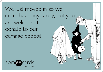 We just moved in so we don't have any candy, but you are welcome to donate to our damage deposit.