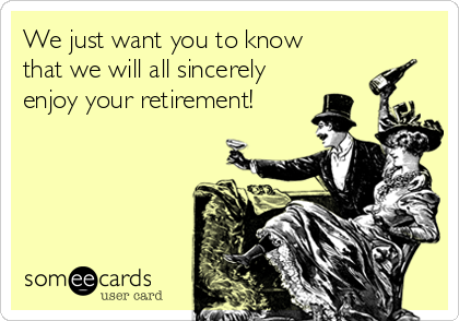 We just want you to know that we will all sincerely enjoy your retirement!