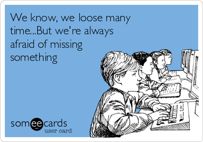 We know, we loose many time...But we're always afraid of missing something