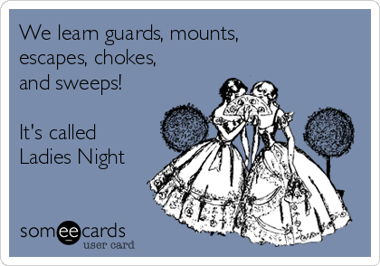 We learn guards, mounts, escapes, chokes, and sweeps!  It's called Ladies Night