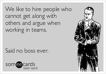 We like to hire people who cannot get along with others and argue when working in teams.    Said no boss ever.