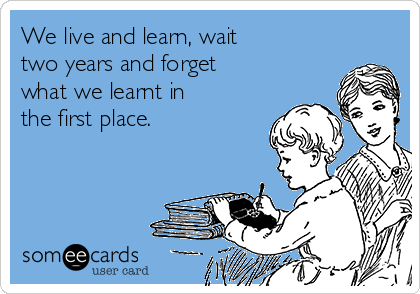 We live and learn, wait two years and forget what we learnt in the first place.