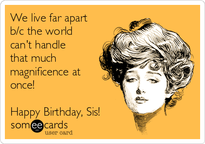 We live far apart b/c the world can't handle that much magnificence at once!  Happy Birthday, Sis!