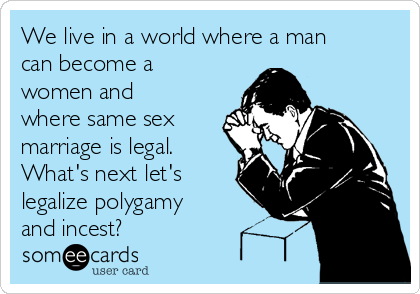 We live in a world where a man can become a women and where same sex marriage is legal.  What's next let's legalize polygamy and incest?