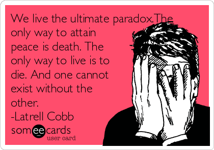 We live the ultimate paradox.The only way to attain peace is death. The only way to live is to die. And one cannot exist without the other.  -Latrell Cobb