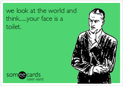 we look at the world and think......your face is a toilet.