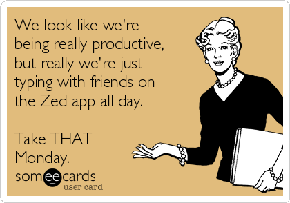 We look like we're being really productive, but really we're just typing with friends on the Zed app all day.  Take THAT Monday.