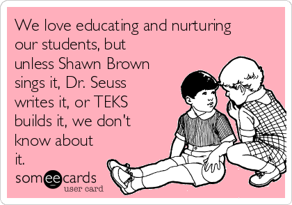 We love educating and nurturing our students, but unless Shawn Brown sings it, Dr. Seuss writes it, or TEKS builds it, we don't know about it.