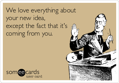 We love everything about your new idea, except the fact that it's coming from you.