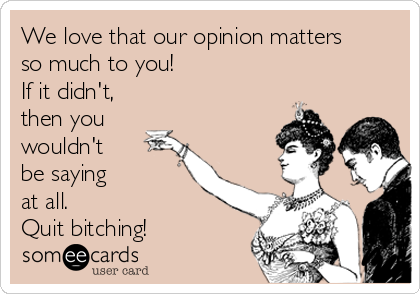 We love that our opinion matters so much to you! If it didn't, then you wouldn't be saying at all. Quit bitching!