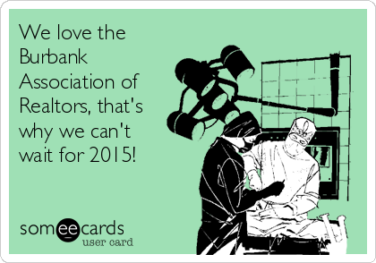 We love the Burbank Association of Realtors, that's why we can't wait for 2015!