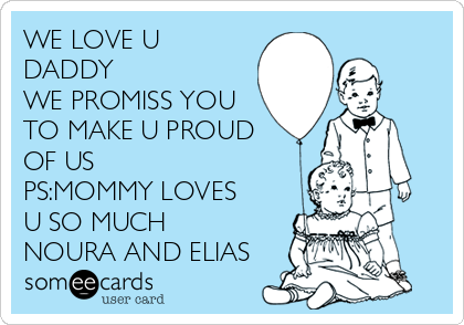 WE LOVE U DADDY WE PROMISS YOU TO MAKE U PROUD OF US PS:MOMMY LOVES U SO MUCH  NOURA AND ELIAS