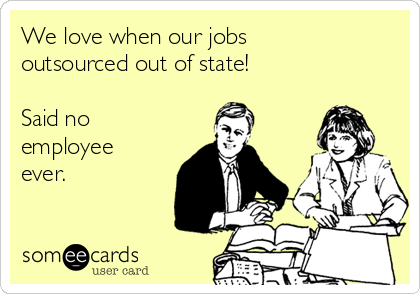 We love when our jobs outsourced out of state!  Said no employee ever.