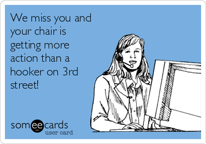 We miss you and your chair is getting more action than a hooker on 3rd street!