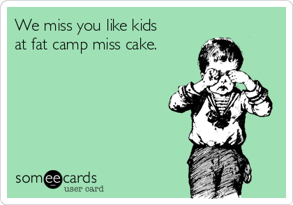 We miss you like kids at fat camp miss cake.